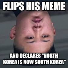 "FLIPS HIS MEME AND DECLARES ""NORTH KOREA IS NOW SOUTH KOREA"" 