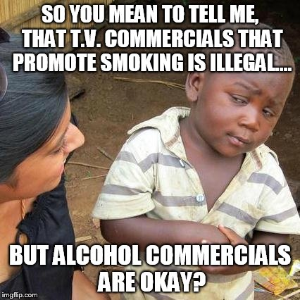 Seriously, why is that? | SO YOU MEAN TO TELL ME, THAT T.V. COMMERCIALS THAT PROMOTE SMOKING IS ILLEGAL.... BUT ALCOHOL COMMERCIALS ARE OKAY? | image tagged in memes,third world skeptical kid,drugs,alcohol,booze,commercials | made w/ Imgflip meme maker