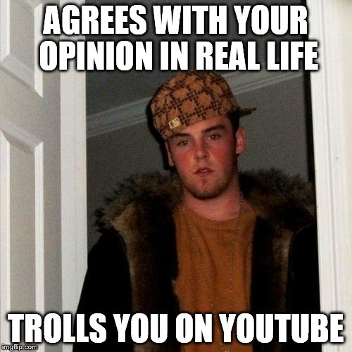 Scumbag Steve Meme | AGREES WITH YOUR OPINION IN REAL LIFE TROLLS YOU ON YOUTUBE | image tagged in memes,scumbag steve | made w/ Imgflip meme maker