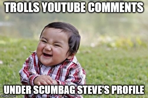 Evil Toddler Meme | TROLLS YOUTUBE COMMENTS UNDER SCUMBAG STEVE'S PROFILE | image tagged in memes,evil toddler | made w/ Imgflip meme maker