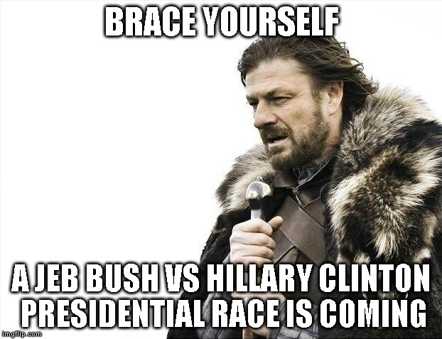 Brace Yourselves X is Coming Meme | BRACE YOURSELF A JEB BUSH VS HILLARY CLINTON PRESIDENTIAL RACE IS COMING | image tagged in memes,brace yourselves x is coming | made w/ Imgflip meme maker