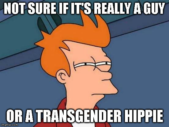 Futurama Fry Meme | NOT SURE IF IT'S REALLY A GUY OR A TRANSGENDER HIPPIE | image tagged in memes,futurama fry | made w/ Imgflip meme maker