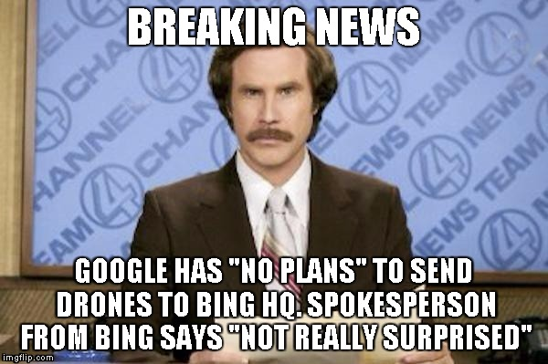 "BREAKING NEWS GOOGLE HAS ""NO PLANS"" TO SEND DRONES TO BING HQ. SPOKESPERSON FROM BING SAYS ""NOT REALLY SURPRISED"" 