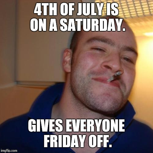 Good Guy Greg Meme | 4TH OF JULY IS ON A SATURDAY. GIVES EVERYONE FRIDAY OFF. | image tagged in memes,good guy greg,AdviceAnimals | made w/ Imgflip meme maker