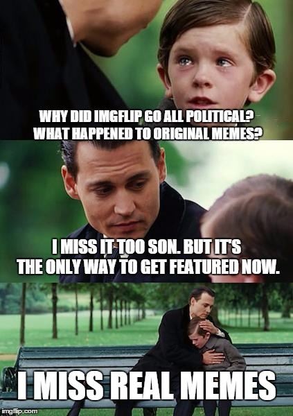 Come on Imgflip, we want real memes! | WHY DID IMGFLIP GO ALL POLITICAL? WHAT HAPPENED TO ORIGINAL MEMES? I MISS IT TOO SON. BUT IT'S THE ONLY WAY TO GET FEATURED NOW. I MISS REAL | image tagged in memes,finding neverland | made w/ Imgflip meme maker