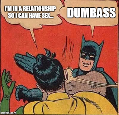 Batman Slapping Robin Meme | I'M IN A RELATIONSHIP SO I CAN HAVE SEX... DUMBASS | image tagged in memes,batman slapping robin | made w/ Imgflip meme maker