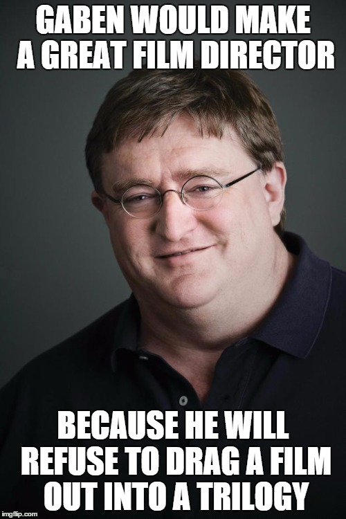 Just Another HL3 Nag | GABEN WOULD MAKE A GREAT FILM DIRECTOR BECAUSE HE WILL REFUSE TO DRAG A FILM OUT INTO A TRILOGY | image tagged in gaben,half life 3,film,steam,valve | made w/ Imgflip meme maker