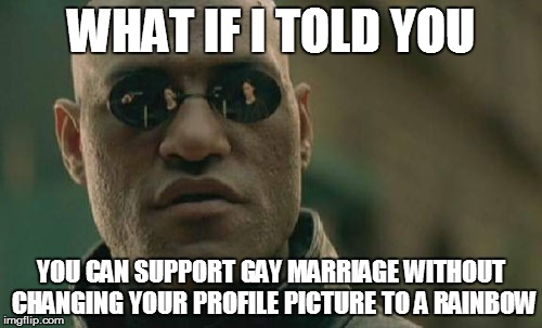 Matrix Morpheus | WHAT IF I TOLD YOU YOU CAN SUPPORT GAY MARRIAGE WITHOUT CHANGING YOUR PROFILE PICTURE TO A RAINBOW | image tagged in memes,matrix morpheus | made w/ Imgflip meme maker