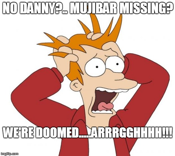 Panic | NO DANNY?.. MUJIBAR MISSING? WE'RE DOOMED.....ARRRGGHHHH!!! | image tagged in panic | made w/ Imgflip meme maker