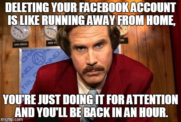 Facebook 2 | DELETING YOUR FACEBOOK ACCOUNT IS LIKE RUNNING AWAY FROM HOME, YOU'RE JUST DOING IT FOR ATTENTION AND YOU'LL BE BACK IN AN HOUR. | image tagged in reportero | made w/ Imgflip meme maker