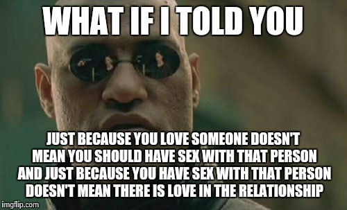 Matrix Morpheus Meme | WHAT IF I TOLD YOU JUST BECAUSE YOU LOVE SOMEONE DOESN'T MEAN YOU SHOULD HAVE SEX WITH THAT PERSON AND JUST BECAUSE YOU HAVE SEX WITH THAT P | image tagged in memes,matrix morpheus | made w/ Imgflip meme maker