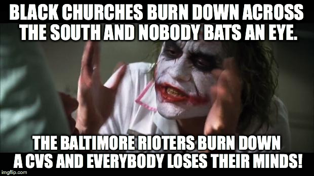 BLACK CHURCHES BURN DOWN ACROSS THE SOUTH AND NOBODY BATS AN EYE. THE BALTIMORE RIOTERS BURN DOWN A CVS AND EVERYBODY LOSES THEIR MINDS! | image tagged in black churches,baltimore riots,cvs,joker | made w/ Imgflip meme maker