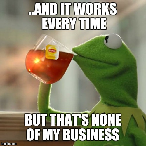 But Thats None Of My Business Meme | ..AND IT WORKS EVERY TIME BUT THAT'S NONE OF MY BUSINESS | image tagged in memes,but thats none of my business,kermit the frog | made w/ Imgflip meme maker