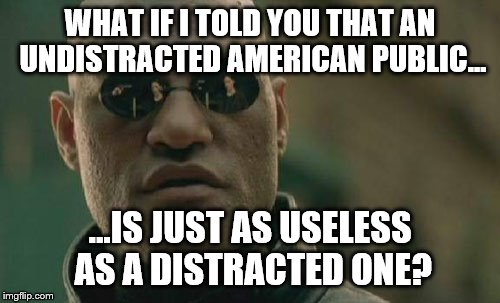 Matrix Morpheus Meme | WHAT IF I TOLD YOU THAT AN UNDISTRACTED AMERICAN PUBLIC... ...IS JUST AS USELESS AS A DISTRACTED ONE? | image tagged in memes,matrix morpheus | made w/ Imgflip meme maker