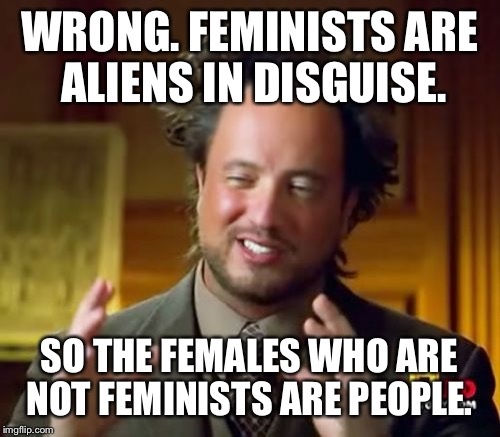 Ancient Aliens Meme | WRONG. FEMINISTS ARE ALIENS IN DISGUISE. SO THE FEMALES WHO ARE NOT FEMINISTS ARE PEOPLE. | image tagged in memes,ancient aliens | made w/ Imgflip meme maker