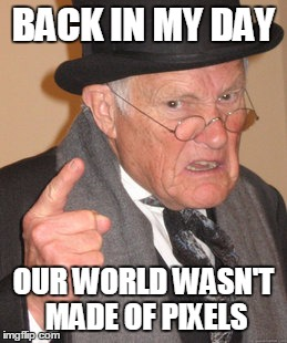 Back In My Day Meme | BACK IN MY DAY OUR WORLD WASN'T MADE OF PIXELS | image tagged in memes,back in my day | made w/ Imgflip meme maker