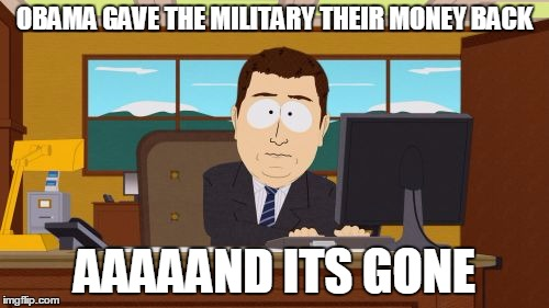 Aaaaand Its Gone Meme | OBAMA GAVE THE MILITARY THEIR MONEY BACK AAAAAND ITS GONE | image tagged in memes,aaaaand its gone | made w/ Imgflip meme maker