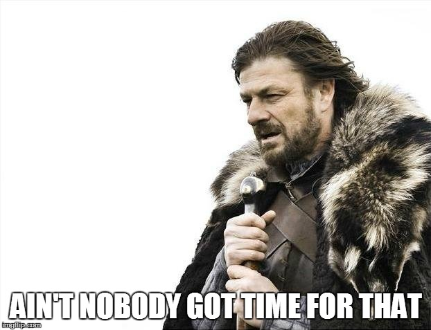Brace Yourselves X is Coming Meme | AIN'T NOBODY GOT TIME FOR THAT | image tagged in memes,brace yourselves x is coming | made w/ Imgflip meme maker