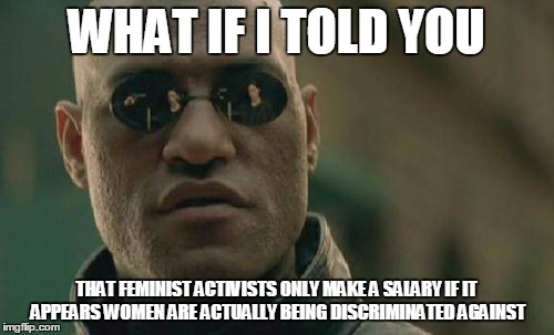 Matrix Morpheus Meme | WHAT IF I TOLD YOU THAT FEMINIST ACTIVISTS ONLY MAKE A SALARY IF IT APPEARS WOMEN ARE ACTUALLY BEING DISCRIMINATED AGAINST | image tagged in memes,matrix morpheus | made w/ Imgflip meme maker