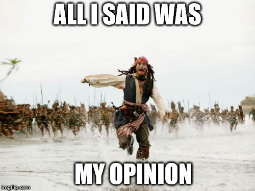 Jack Sparrow Being Chased | ALL I SAID WAS MY OPINION | image tagged in jack sparrow being chased,memes,pirates of the carribean,opinion | made w/ Imgflip meme maker
