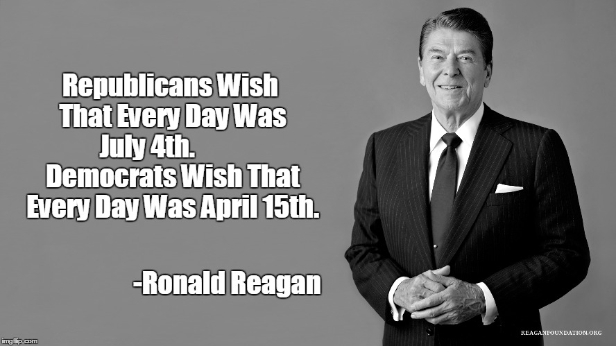 Ronald Reagan Independence Day Quote (in private conversation with Joe Kernen of CNBC's Squawk Box, which aired on July 2, 2015) | Republicans Wish That Every Day Was July 4th.           Democrats Wish That Every Day Was April 15th. -Ronald Reagan | image tagged in independence day,ronald reagan,ronald reagan joke,income tax day,republicans,july 4th | made w/ Imgflip meme maker