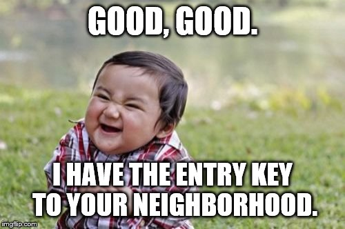 Evil Toddler Meme | GOOD, GOOD. I HAVE THE ENTRY KEY TO YOUR NEIGHBORHOOD. | image tagged in memes,evil toddler | made w/ Imgflip meme maker