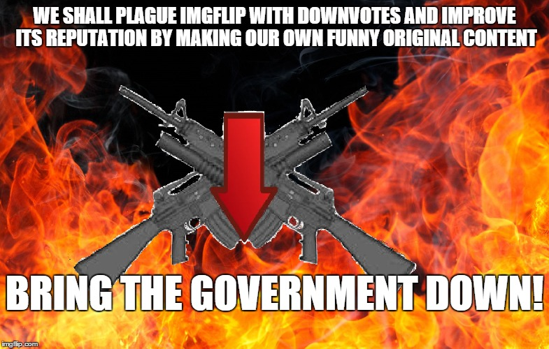 WE SHALL PLAGUE IMGFLIP WITH DOWNVOTES AND IMPROVE ITS REPUTATION BY MAKING OUR OWN FUNNY ORIGINAL CONTENT BRING THE GOVERNMENT DOWN! | made w/ Imgflip meme maker
