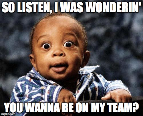 Surprised baby | SO LISTEN, I WAS WONDERIN' YOU WANNA BE ON MY TEAM? | image tagged in surprised baby | made w/ Imgflip meme maker