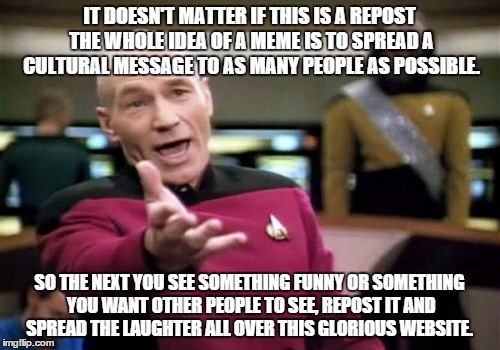 A repost rant | IT DOESN'T MATTER IF THIS IS A REPOST THE WHOLE IDEA OF A MEME IS TO SPREAD A CULTURAL MESSAGE TO AS MANY PEOPLE AS POSSIBLE. SO THE NEXT YO | image tagged in memes,picard wtf,imgflip unite,repost,pop culture,good times | made w/ Imgflip meme maker