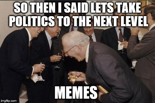 Laughing Men In Suits Meme | SO THEN I SAID LETS TAKE POLITICS TO THE NEXT LEVEL MEMES | image tagged in memes,laughing men in suits | made w/ Imgflip meme maker