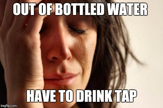First World Problems Meme | OUT OF BOTTLED WATER HAVE TO DRINK TAP | image tagged in memes,first world problems,AdviceAnimals | made w/ Imgflip meme maker