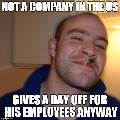 Good Guy Greg | NOT A COMPANY IN THE US GIVES A DAY OFF FOR HIS EMPLOYEES ANYWAY | image tagged in good guy greg | made w/ Imgflip meme maker