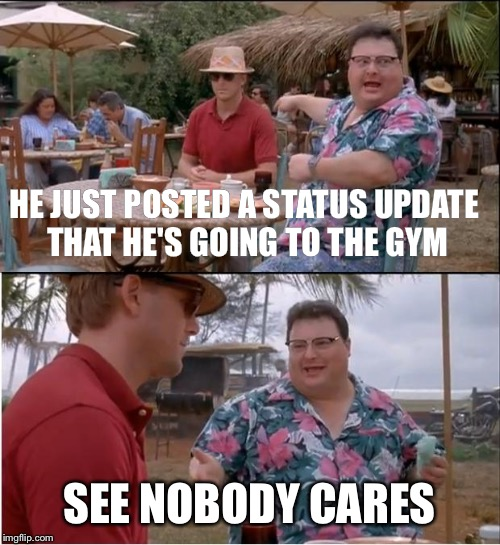 See Nobody Cares Meme | HE JUST POSTED A STATUS UPDATE THAT HE'S GOING TO THE GYM SEE NOBODY CARES | image tagged in memes,see nobody cares | made w/ Imgflip meme maker