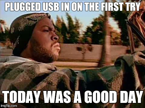 ice cube | PLUGGED USB IN ON THE FIRST TRY TODAY WAS A GOOD DAY | image tagged in ice cube | made w/ Imgflip meme maker