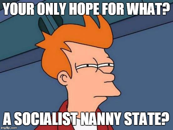 Futurama Fry Meme | YOUR ONLY HOPE FOR WHAT? A SOCIALIST NANNY STATE? | image tagged in memes,futurama fry | made w/ Imgflip meme maker