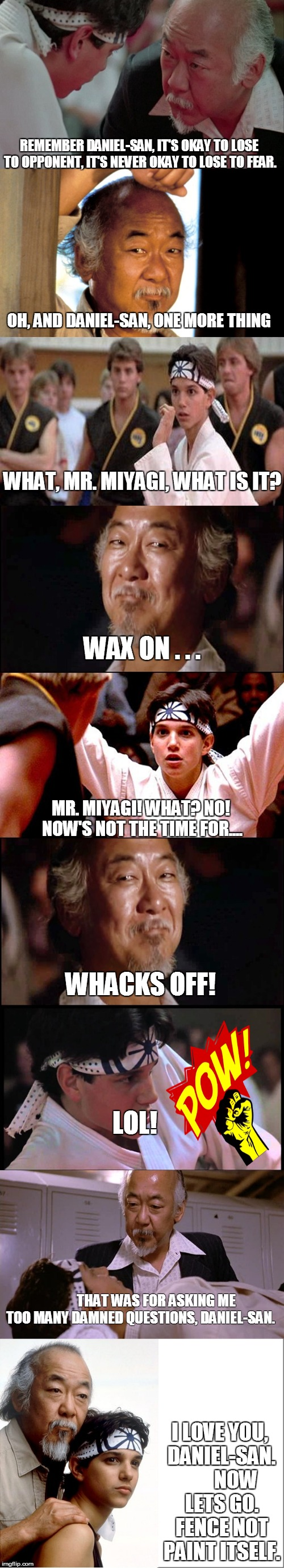 Wax on...... | REMEMBER DANIEL-SAN, IT'S OKAY TO LOSE TO OPPONENT, IT'S NEVER OKAY TO LOSE TO FEAR. I LOVE YOU, DANIEL-SAN.      NOW LETS GO. FENCE NOT P | image tagged in karate kid,mr miyagi,daniel-san,memes | made w/ Imgflip meme maker