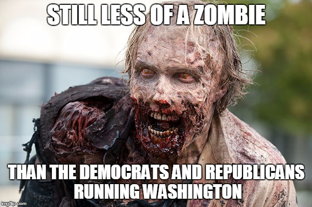 STILL LESS OF A ZOMBIE THAN THE DEMOCRATS AND REPUBLICANS RUNNING WASHINGTON | image tagged in zombie,politics | made w/ Imgflip meme maker