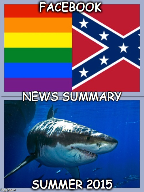 Facebook NewsFeed Summer 2015 Sharks, Rainbows, and Confederate Flags | FACEBOOK SUMMER 2015 NEWS SUMMARY | image tagged in facebook,shark,confederate,memes,funny meme,rainbow | made w/ Imgflip meme maker