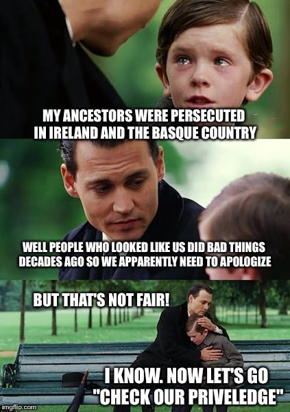 Made this as a comment but I decided to submit it, enjoy! | MY ANCESTORS WERE PERSECUTED IN IRELAND AND THE BASQUE COUNTRY WELL PEOPLE WHO LOOKED LIKE US DID BAD THINGS DECADES AGO SO WE APPARENTLY NE | image tagged in memes,finding neverland,racism,white privilege | made w/ Imgflip meme maker