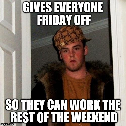 Scumbag Steve Meme | GIVES EVERYONE FRIDAY OFF SO THEY CAN WORK THE REST OF THE WEEKEND | image tagged in memes,scumbag steve | made w/ Imgflip meme maker