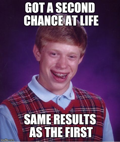 Bad Luck Brian Meme | GOT A SECOND CHANCE AT LIFE SAME RESULTS AS THE FIRST | image tagged in memes,bad luck brian | made w/ Imgflip meme maker