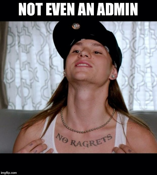 No ragrets | NOT EVEN AN ADMIN | image tagged in no ragrets,AdviceAnimals | made w/ Imgflip meme maker