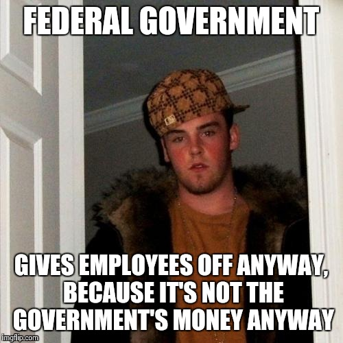 Scumbag Steve Meme | FEDERAL GOVERNMENT GIVES EMPLOYEES OFF ANYWAY, BECAUSE IT'S NOT THE GOVERNMENT'S MONEY ANYWAY | image tagged in memes,scumbag steve | made w/ Imgflip meme maker
