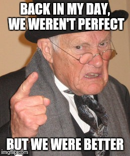 Back In My Day Meme | BACK IN MY DAY, WE WEREN'T PERFECT BUT WE WERE BETTER | image tagged in memes,back in my day | made w/ Imgflip meme maker