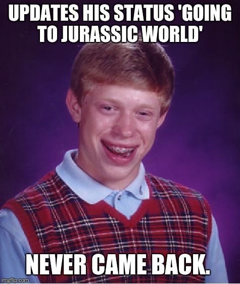 Bad Luck Brian Meme | UPDATES HIS STATUS 'GOING TO JURASSIC WORLD' NEVER CAME BACK. | image tagged in memes,bad luck brian | made w/ Imgflip meme maker