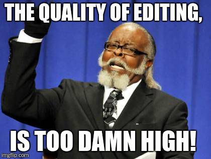 Too Damn High Meme | THE QUALITY OF EDITING, IS TOO DAMN HIGH! | image tagged in memes,too damn high | made w/ Imgflip meme maker