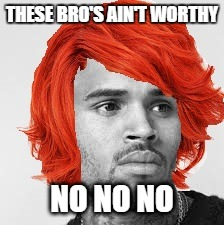THESE BRO'S AIN'T WORTHY NO NO NO | image tagged in loyal | made w/ Imgflip meme maker