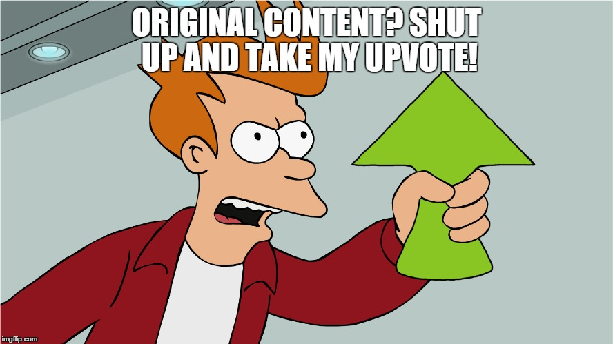 ORIGINAL CONTENT? SHUT UP AND TAKE MY UPVOTE! | made w/ Imgflip meme maker