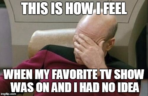 Captain Picard Facepalm | THIS IS HOW I FEEL WHEN MY FAVORITE TV SHOW WAS ON AND I HAD NO IDEA | image tagged in memes,captain picard facepalm | made w/ Imgflip meme maker