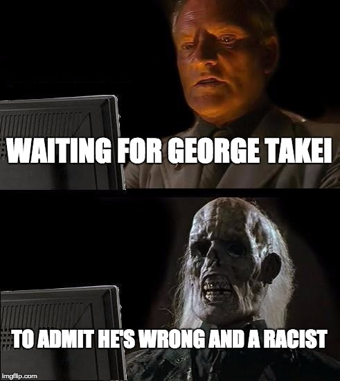 I'll Just Wait Here | WAITING FOR GEORGE TAKEI TO ADMIT HE'S WRONG AND A RACIST | image tagged in ill just wait here,george takei,waiting,racist | made w/ Imgflip meme maker